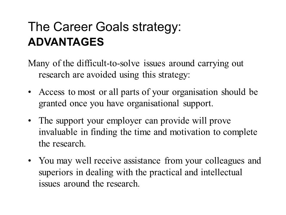 The Career Goals strategy: ADVANTAGES Many of the difficult-to-solve issues around carrying out research are avoided using this strategy: Access to most or all parts of your organisation should be granted once you have organisational support.