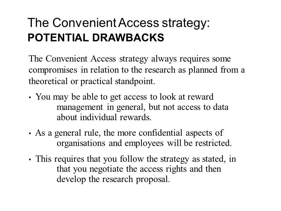 The Convenient Access strategy: POTENTIAL DRAWBACKS The Convenient Access strategy always requires some compromises in relation to the research as planned from a theoretical or practical standpoint.