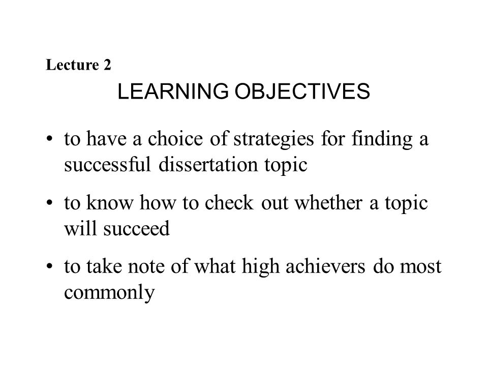 Lecture 2 LEARNING OBJECTIVES to have a choice of strategies for finding a successful dissertation topic to know how to check out whether a topic will succeed to take note of what high achievers do most commonly