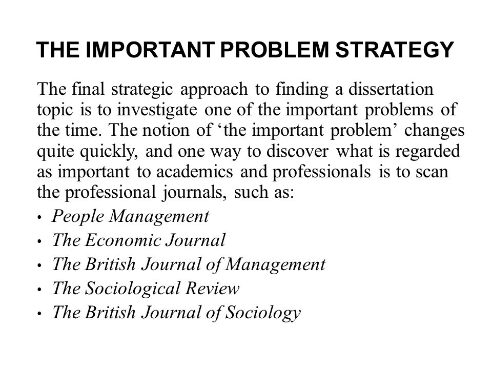 THE IMPORTANT PROBLEM STRATEGY The final strategic approach to finding a dissertation topic is to investigate one of the important problems of the time.