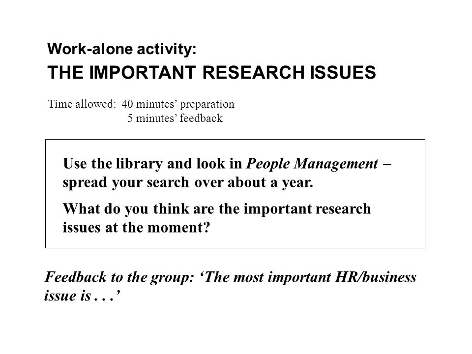 Work-alone activity: THE IMPORTANT RESEARCH ISSUES Time allowed: 40 minutes' preparation 5 minutes' feedback Use the library and look in People Management – spread your search over about a year.