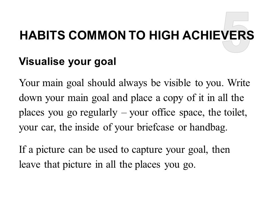 HABITS COMMON TO HIGH ACHIEVERS Visualise your goal Your main goal should always be visible to you.