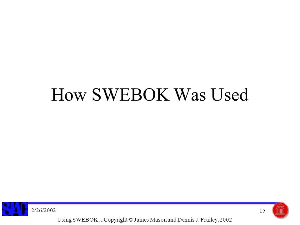 2/26/2002 Using SWEBOK...Copyright © James Mason and Dennis J. Frailey, 2002 15 How SWEBOK Was Used