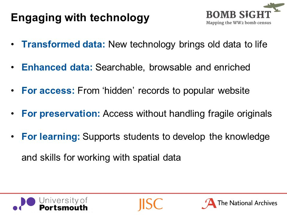 Engaging with technology Transformed data: New technology brings old data to life Enhanced data: Searchable, browsable and enriched For access: From 'hidden' records to popular website For preservation: Access without handling fragile originals For learning: Supports students to develop the knowledge and skills for working with spatial data