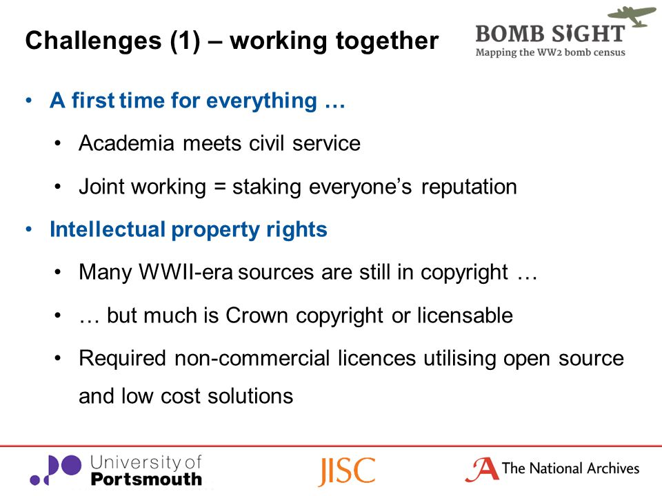 Challenges (1) – working together A first time for everything … Academia meets civil service Joint working = staking everyone's reputation Intellectual property rights Many WWII-era sources are still in copyright … … but much is Crown copyright or licensable Required non-commercial licences utilising open source and low cost solutions