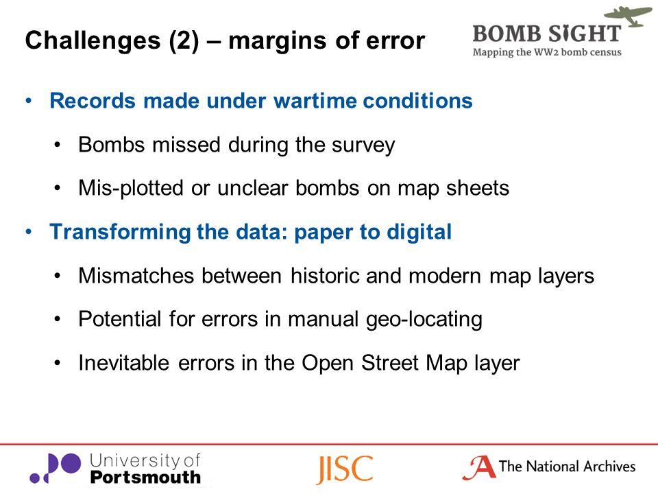 Challenges (2) – margins of error Records made under wartime conditions Bombs missed during the survey Mis-plotted or unclear bombs on map sheets Transforming the data: paper to digital Mismatches between historic and modern map layers Potential for errors in manual geo-locating Inevitable errors in the Open Street Map layer