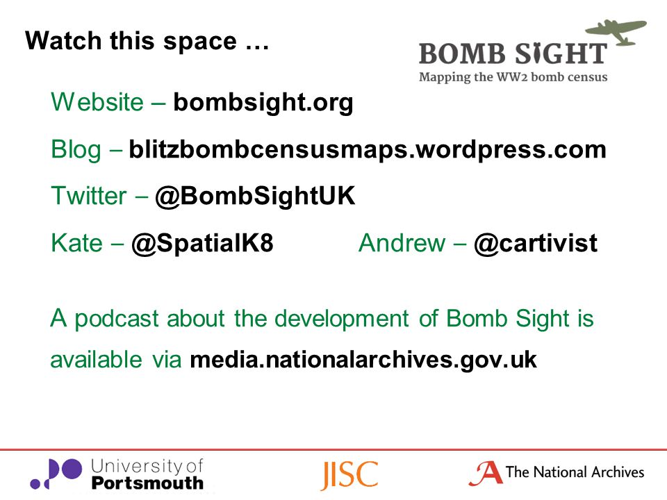 Website – bombsight.org Blog – blitzbombcensusmaps.wordpress.com Twitter – @BombSightUK Kate – @SpatialK8Andrew – @cartivist A p odcast about the development of Bomb Sight is available via media.nationalarchives.gov.uk Watch this space …