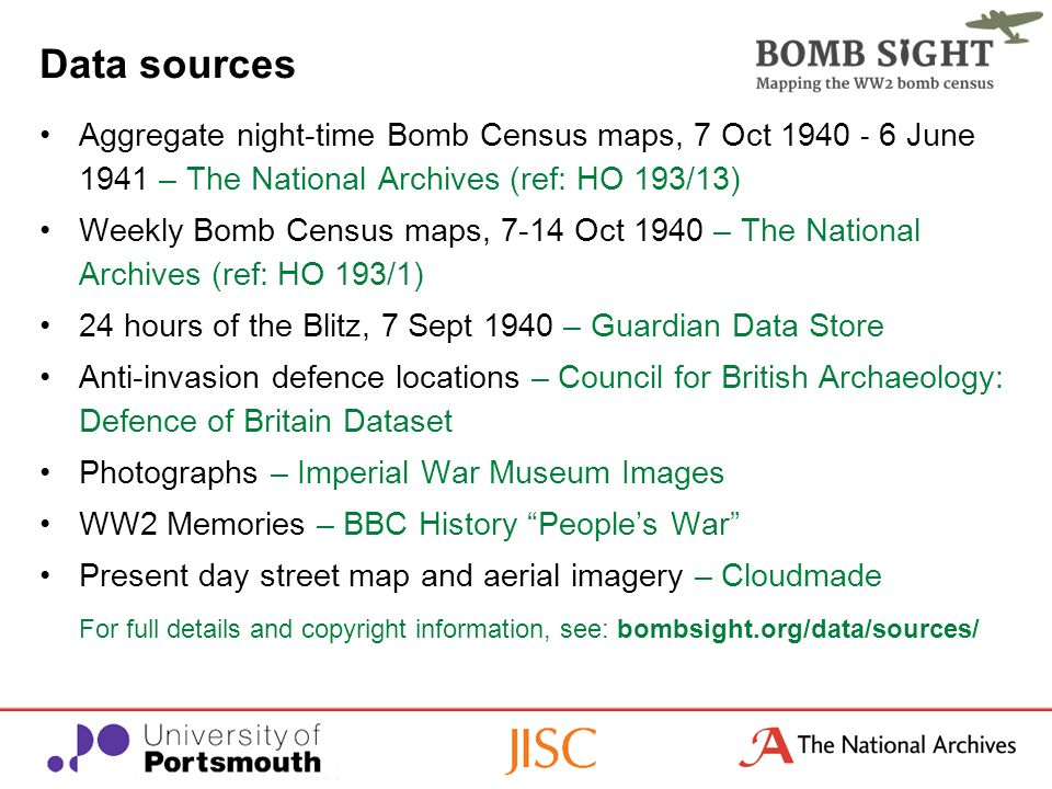 Data sources Aggregate night-time Bomb Census maps, 7 Oct 1940 - 6 June 1941 – The National Archives (ref: HO 193/13) Weekly Bomb Census maps, 7-14 Oct 1940 – The National Archives (ref: HO 193/1) 24 hours of the Blitz, 7 Sept 1940 – Guardian Data Store Anti-invasion defence locations – Council for British Archaeology: Defence of Britain Dataset Photographs – Imperial War Museum Images WW2 Memories – BBC History People's War Present day street map and aerial imagery – Cloudmade For full details and copyright information, see: bombsight.org/data/sources/