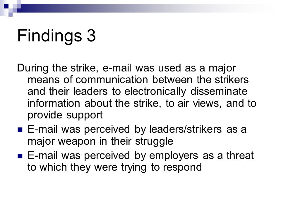 Findings 3 During the strike, e-mail was used as a major means of communication between the strikers and their leaders to electronically disseminate information about the strike, to air views, and to provide support E-mail was perceived by leaders/strikers as a major weapon in their struggle E-mail was perceived by employers as a threat to which they were trying to respond
