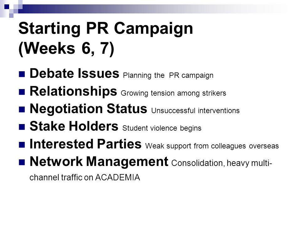 Starting PR Campaign (Weeks 6, 7) Debate Issues Planning the PR campaign Relationships Growing tension among strikers Negotiation Status Unsuccessful interventions Stake Holders Student violence begins Interested Parties Weak support from colleagues overseas Network Management Consolidation, heavy multi- channel traffic on ACADEMIA