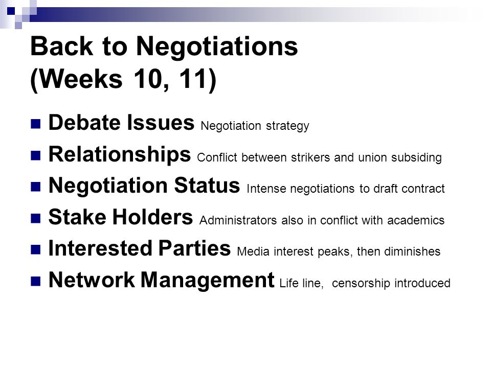 Back to Negotiations (Weeks 10, 11) Debate Issues Negotiation strategy Relationships Conflict between strikers and union subsiding Negotiation Status Intense negotiations to draft contract Stake Holders Administrators also in conflict with academics Interested Parties Media interest peaks, then diminishes Network Management Life line, censorship introduced