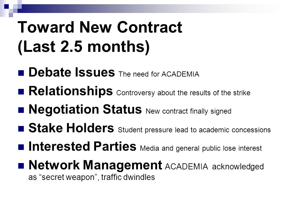 Toward New Contract (Last 2.5 months) Debate Issues The need for ACADEMIA Relationships Controversy about the results of the strike Negotiation Status New contract finally signed Stake Holders Student pressure lead to academic concessions Interested Parties Media and general public lose interest Network Management ACADEMIA acknowledged as secret weapon , traffic dwindles