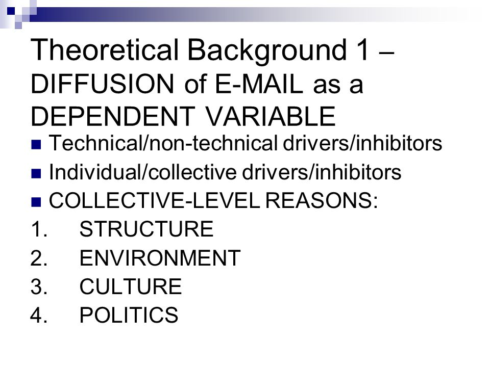 Theoretical Background 1 – DIFFUSION of E-MAIL as a DEPENDENT VARIABLE Technical/non-technical drivers/inhibitors Individual/collective drivers/inhibitors COLLECTIVE-LEVEL REASONS: 1.STRUCTURE 2.ENVIRONMENT 3.CULTURE 4.POLITICS