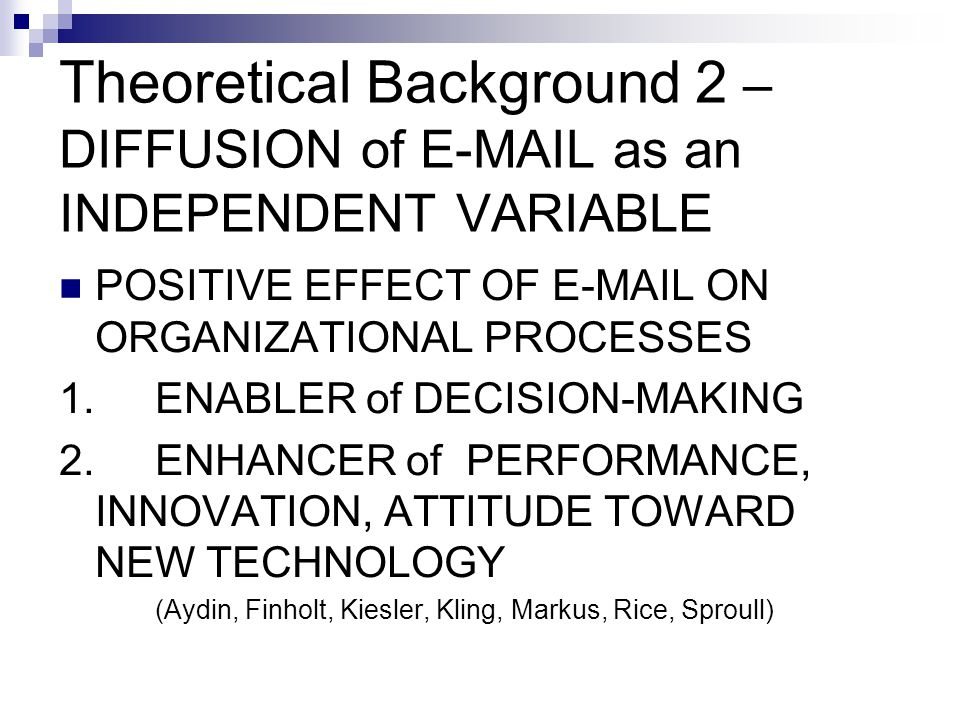 Theoretical Background 2 – DIFFUSION of E-MAIL as an INDEPENDENT VARIABLE POSITIVE EFFECT OF E-MAIL ON ORGANIZATIONAL PROCESSES 1.ENABLER of DECISION-MAKING 2.ENHANCER of PERFORMANCE, INNOVATION, ATTITUDE TOWARD NEW TECHNOLOGY (Aydin, Finholt, Kiesler, Kling, Markus, Rice, Sproull)