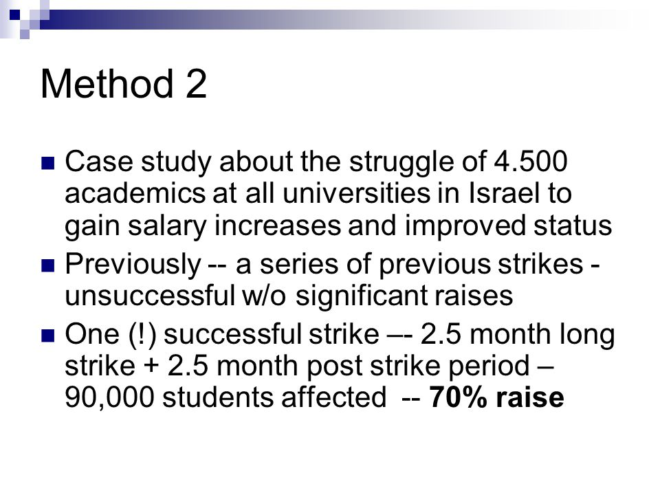 Method 2 Case study about the struggle of 4.500 academics at all universities in Israel to gain salary increases and improved status Previously -- a series of previous strikes - unsuccessful w/o significant raises One (!) successful strike –- 2.5 month long strike + 2.5 month post strike period – 90,000 students affected -- 70% raise