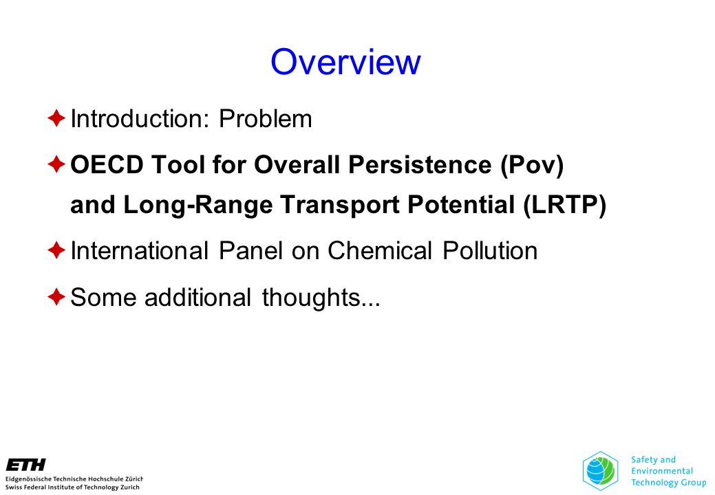 Overview  Introduction: Problem  OECD Tool for Overall Persistence (Pov) and Long-Range Transport Potential (LRTP)  International Panel on Chemical Pollution  Some additional thoughts...