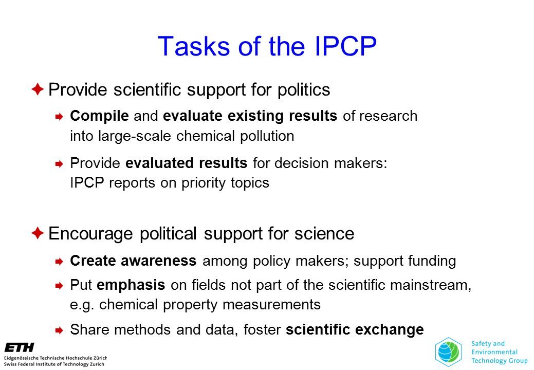 Tasks of the IPCP  Provide scientific support for politics  Compile and evaluate existing results of research into large-scale chemical pollution  Provide evaluated results for decision makers: IPCP reports on priority topics  Encourage political support for science  Create awareness among policy makers; support funding  Put emphasis on fields not part of the scientific mainstream, e.g.