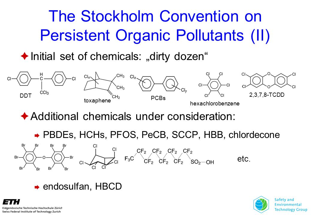 """The Stockholm Convention on Persistent Organic Pollutants (II)  Initial set of chemicals: """"dirty dozen  Additional chemicals under consideration:  PBDEs, HCHs, PFOS, PeCB, SCCP, HBB, chlordecone  endosulfan, HBCD hexachlorobenzene PCBs 2,3,7,8-TCDD DDT toxaphene etc."""