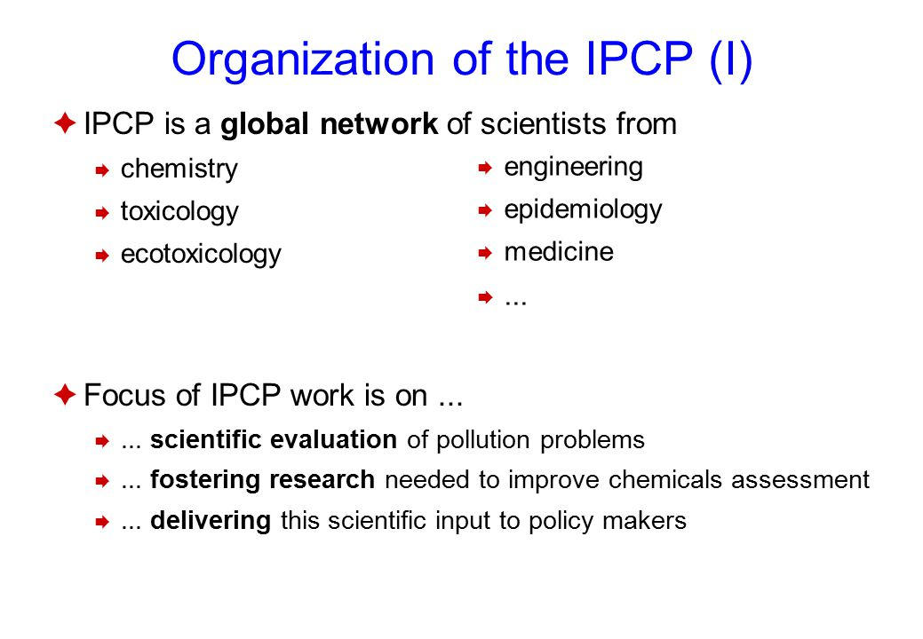 Organization of the IPCP (I)  IPCP is a global network of scientists from  chemistry  toxicology  ecotoxicology  Focus of IPCP work is on...