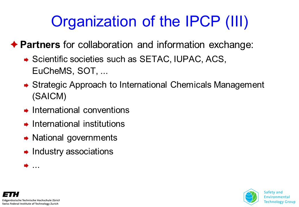 Organization of the IPCP (III)  Partners for collaboration and information exchange:  Scientific societies such as SETAC, IUPAC, ACS, EuCheMS, SOT,...