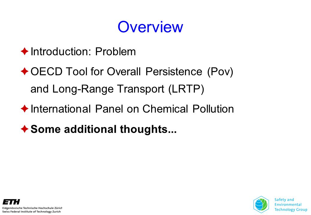 Overview  Introduction: Problem  OECD Tool for Overall Persistence (Pov) and Long-Range Transport (LRTP)  International Panel on Chemical Pollution  Some additional thoughts...