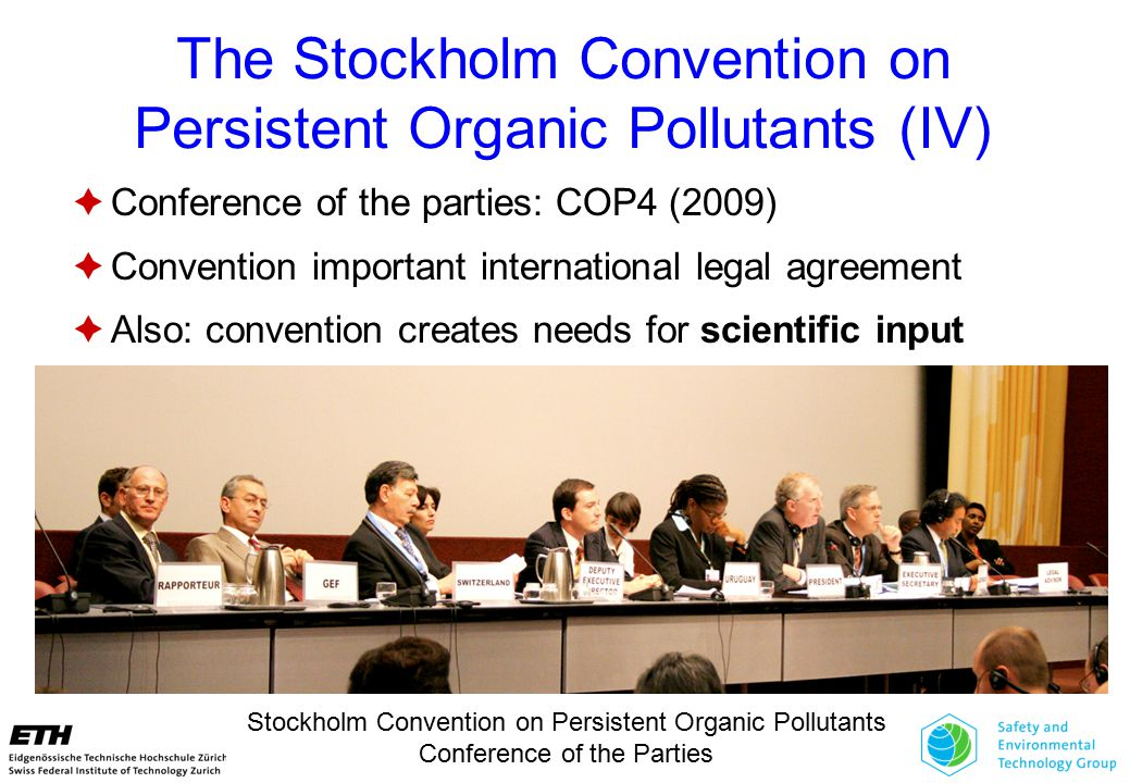 The Stockholm Convention on Persistent Organic Pollutants (IV)  Conference of the parties: COP4 (2009)  Convention important international legal agreement  Also: convention creates needs for scientific input Stockholm Convention on Persistent Organic Pollutants Conference of the Parties