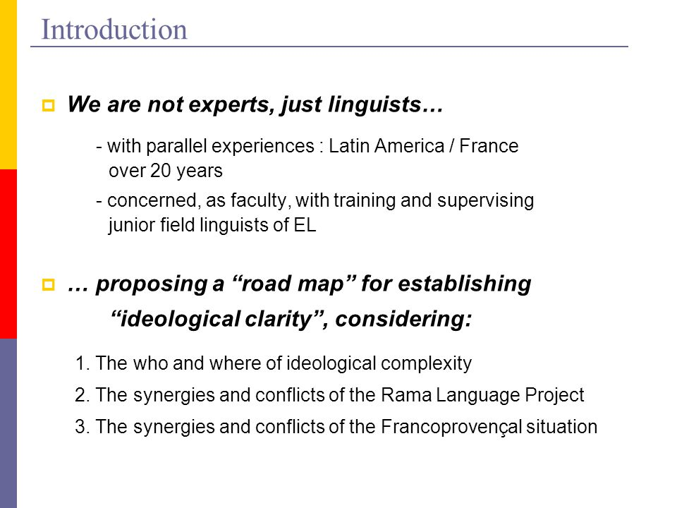 Introduction  We are not experts, just linguists… - with parallel experiences : Latin America / France over 20 years - concerned, as faculty, with training and supervising junior field linguists of EL  … proposing a road map for establishing ideological clarity , considering: 1.