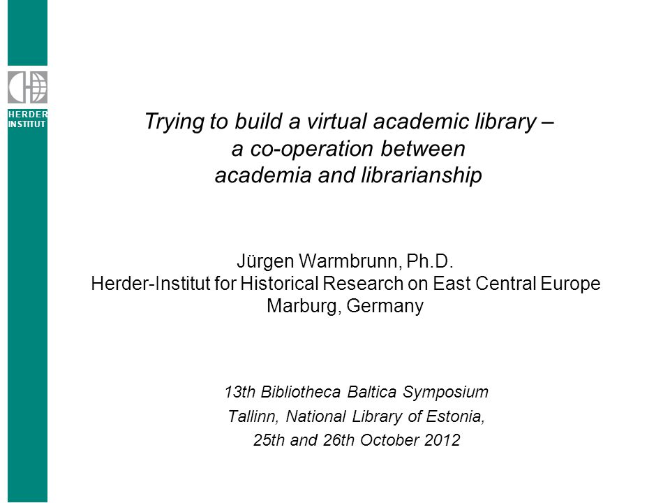 H E R D E R INSTITUT 2 Trying to build a virtual academic library Agenda Herder Institute for Research on East Central Europe Why we need to care … Clientele of the library A dilemma.
