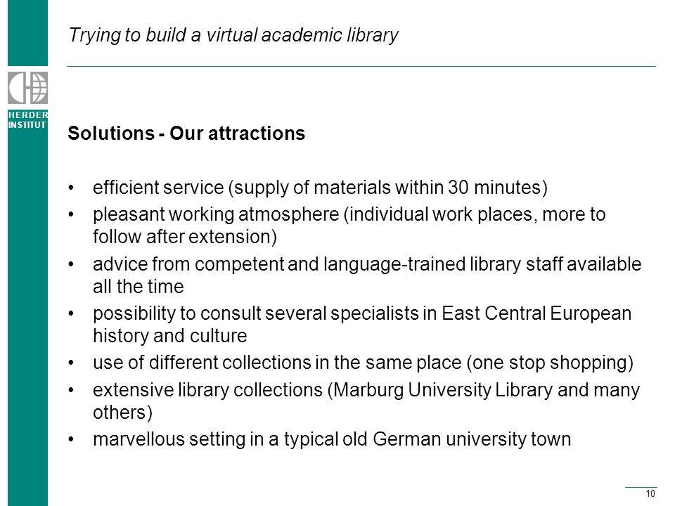 H E R D E R INSTITUT 10 Trying to build a virtual academic library Solutions - Our attractions efficient service (supply of materials within 30 minutes) pleasant working atmosphere (individual work places, more to follow after extension) advice from competent and language-trained library staff available all the time possibility to consult several specialists in East Central European history and culture use of different collections in the same place (one stop shopping) extensive library collections (Marburg University Library and many others) marvellous setting in a typical old German university town