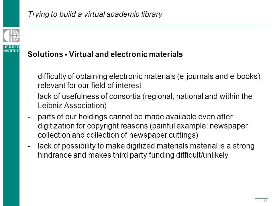 H E R D E R INSTITUT 11 Trying to build a virtual academic library Solutions - Virtual and electronic materials -difficulty of obtaining electronic materials (e-journals and e-books) relevant for our field of interest -lack of usefulness of consortia (regional, national and within the Leibniz Association) -parts of our holdings cannot be made available even after digitization for copyright reasons (painful example: newspaper collection and collection of newspaper cuttings) -lack of possibility to make digitized materials material is a strong hindrance and makes third party funding difficult/unlikely