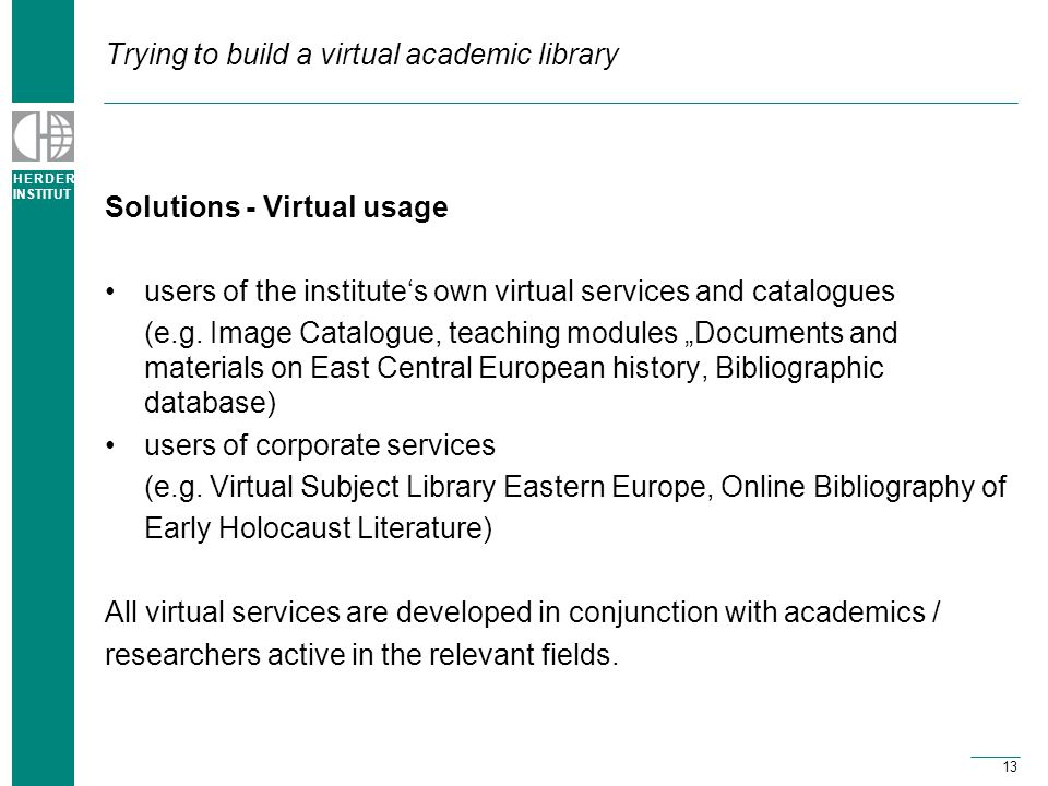 H E R D E R INSTITUT 13 Trying to build a virtual academic library Solutions - Virtual usage users of the institute's own virtual services and catalogues (e.g.
