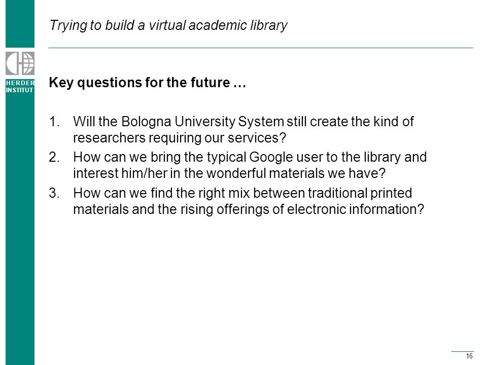 H E R D E R INSTITUT 16 Trying to build a virtual academic library Key questions for the future … 1.Will the Bologna University System still create the kind of researchers requiring our services.