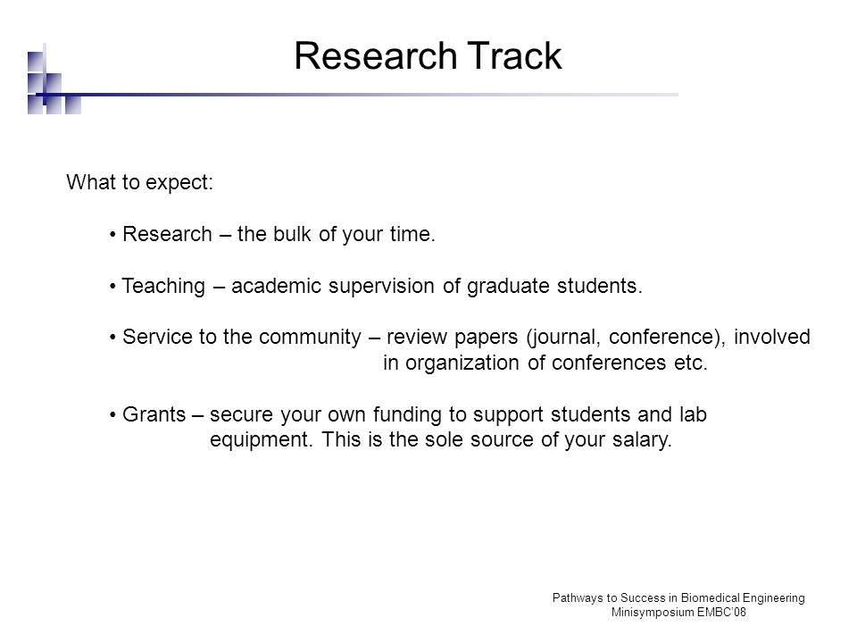 Pathways to Success in Biomedical Engineering Minisymposium EMBC'08 Research Track What to expect: Research – the bulk of your time.