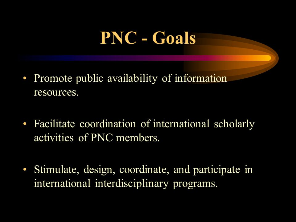 PNC - Goals Promote public availability of information resources. Facilitate coordination of international scholarly activities of PNC members. Stimul