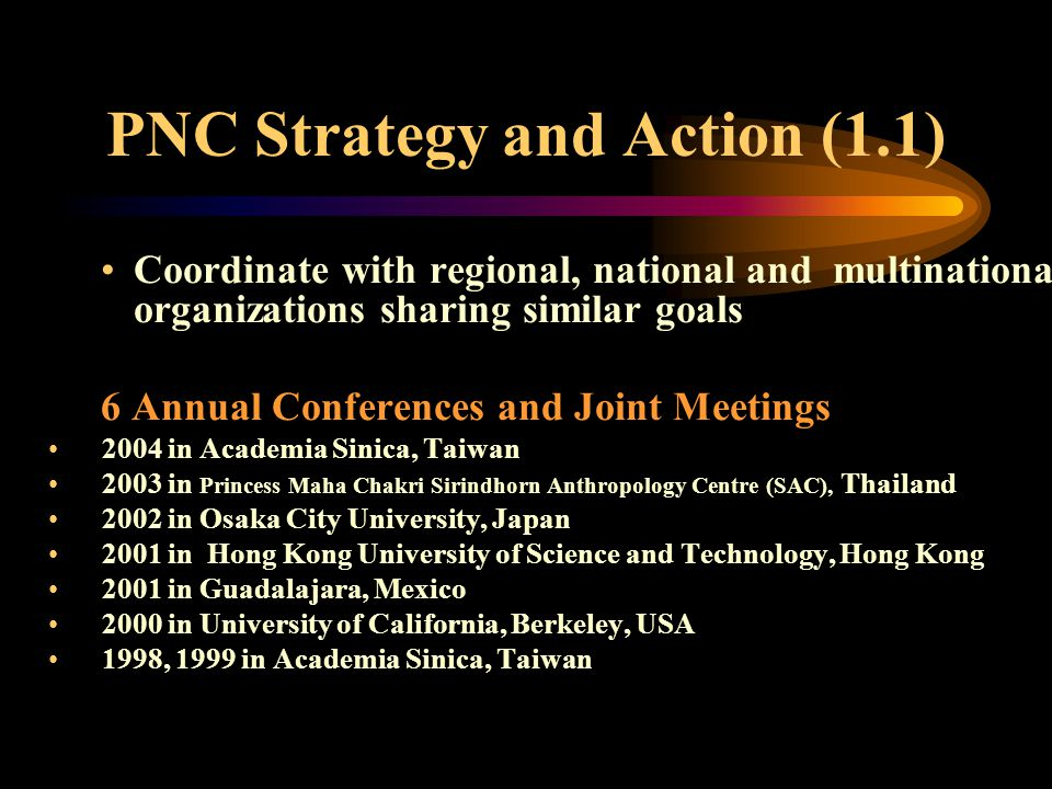 PNC Strategy and Action (1.1) Coordinate with regional, national and multinational organizations sharing similar goals 6 Annual Conferences and Joint