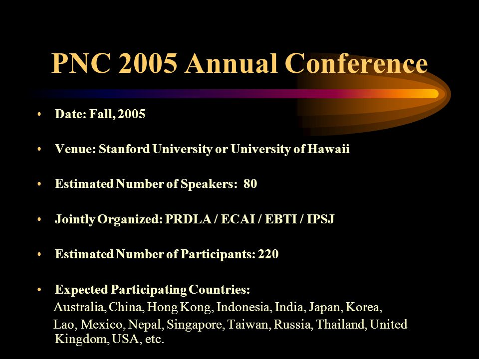 PNC 2005 Annual Conference Date: Fall, 2005 Venue: Stanford University or University of Hawaii Estimated Number of Speakers: 80 Jointly Organized: PRD