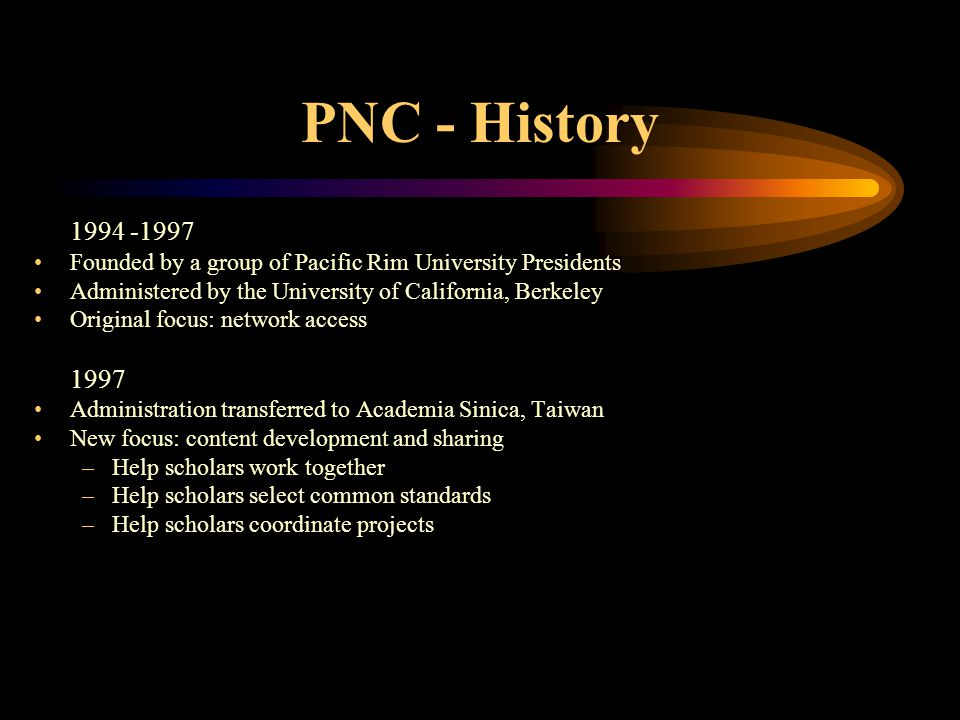 PNC - History 1994 -1997 Founded by a group of Pacific Rim University Presidents Administered by the University of California, Berkeley Original focus