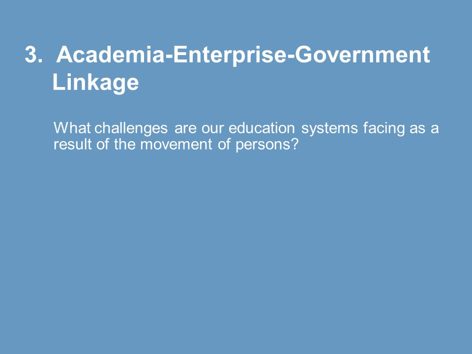 3. Academia-Enterprise-Government Linkage What challenges are our education systems facing as a result of the movement of persons?