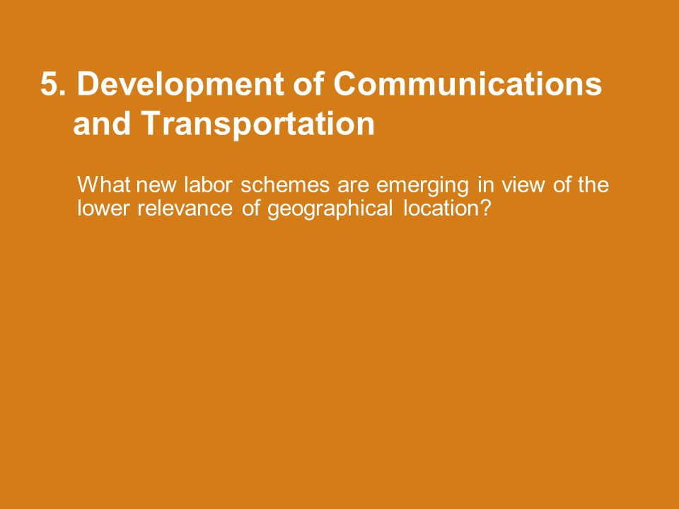 5. Development of Communications and Transportation What new labor schemes are emerging in view of the lower relevance of geographical location?