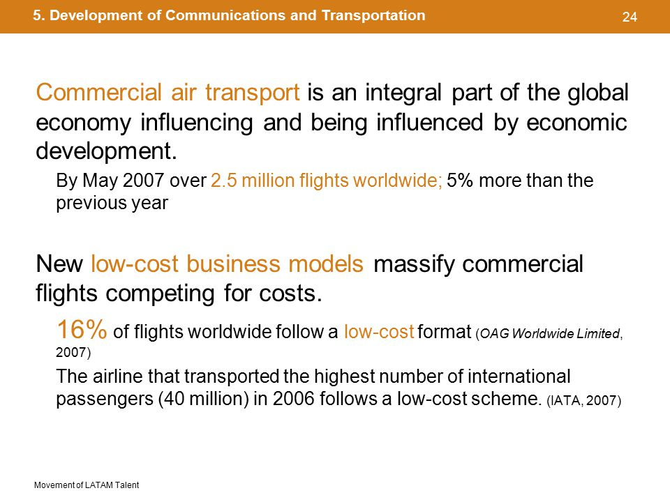Movement of LATAM Talent 24 Commercial air transport is an integral part of the global economy influencing and being influenced by economic development.