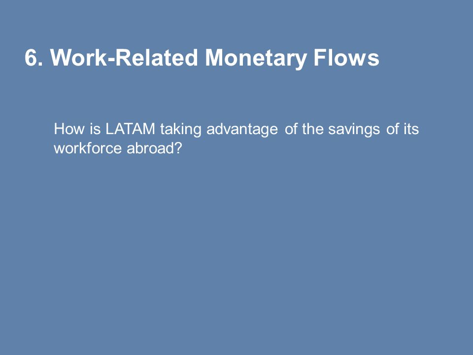 6. Work-Related Monetary Flows How is LATAM taking advantage of the savings of its workforce abroad?