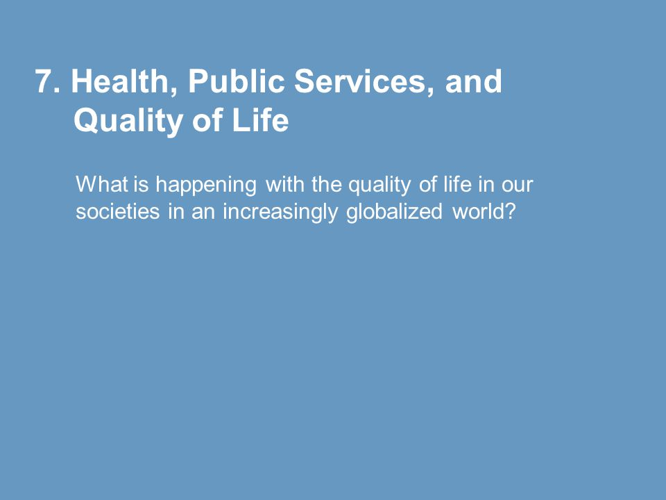 7. Health, Public Services, and Quality of Life What is happening with the quality of life in our societies in an increasingly globalized world?