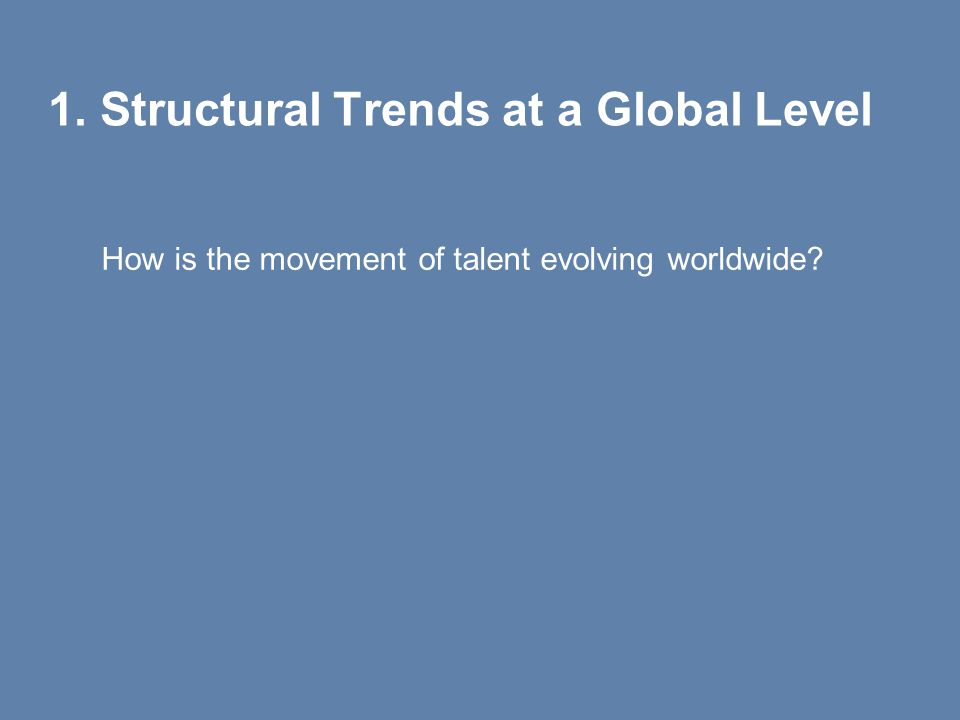 1. Structural Trends at a Global Level How is the movement of talent evolving worldwide