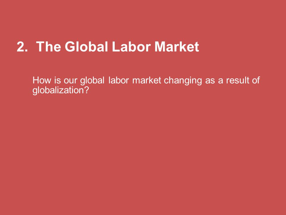 2. The Global Labor Market How is our global labor market changing as a result of globalization