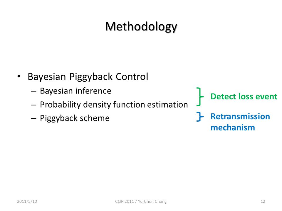 Methodology Bayesian Piggyback Control – Bayesian inference – Probability density function estimation – Piggyback scheme 2011/5/10CQR 2011 / Yu-Chun Chang12 Detect loss event Retransmission mechanism