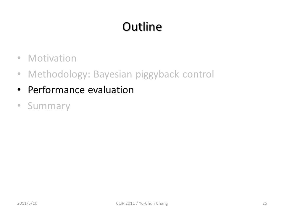 Outline Motivation Methodology: Bayesian piggyback control Performance evaluation Summary 2011/5/10CQR 2011 / Yu-Chun Chang25