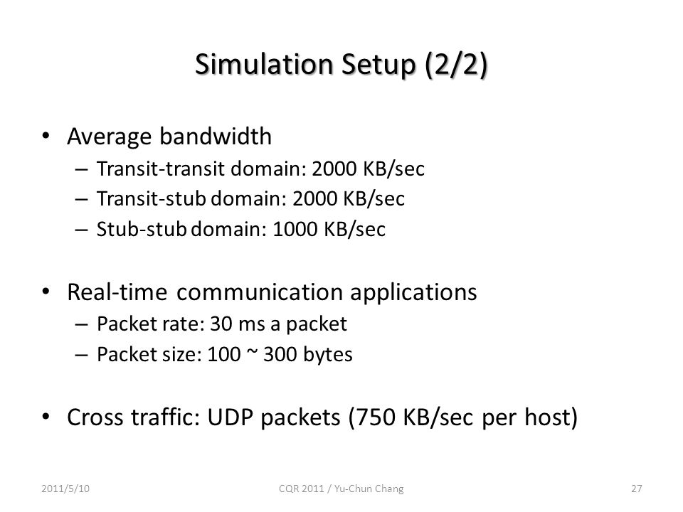 Simulation Setup (2/2) Average bandwidth – Transit-transit domain: 2000 KB/sec – Transit-stub domain: 2000 KB/sec – Stub-stub domain: 1000 KB/sec Real-time communication applications – Packet rate: 30 ms a packet – Packet size: 100 ~ 300 bytes Cross traffic: UDP packets (750 KB/sec per host) 2011/5/10CQR 2011 / Yu-Chun Chang27