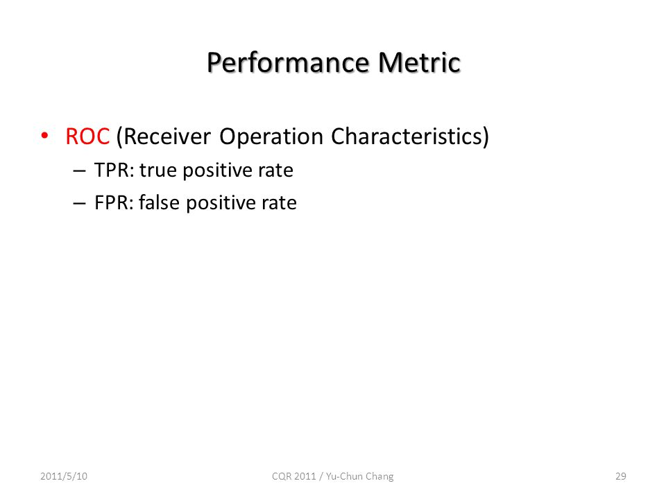 Performance Metric ROC (Receiver Operation Characteristics) – TPR: true positive rate – FPR: false positive rate 2011/5/10CQR 2011 / Yu-Chun Chang29
