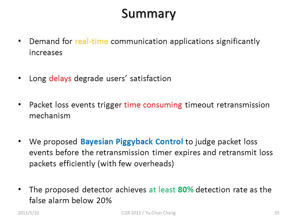 Summary Demand for real-time communication applications significantly increases Long delays degrade users' satisfaction Packet loss events trigger time consuming timeout retransmission mechanism We proposed Bayesian Piggyback Control to judge packet loss events before the retransmission timer expires and retransmit loss packets efficiently (with few overheads) The proposed detector achieves at least 80% detection rate as the false alarm below 20% 2011/5/10CQR 2011 / Yu-Chun Chang35