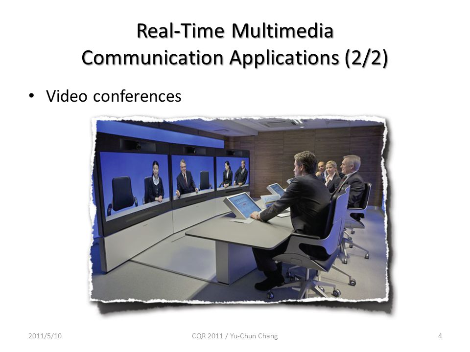 Video conferences 2011/5/10CQR 2011 / Yu-Chun Chang4 Real-Time Multimedia Communication Applications (2/2)